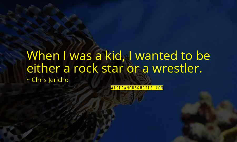 Chris Jericho Quotes By Chris Jericho: When I was a kid, I wanted to