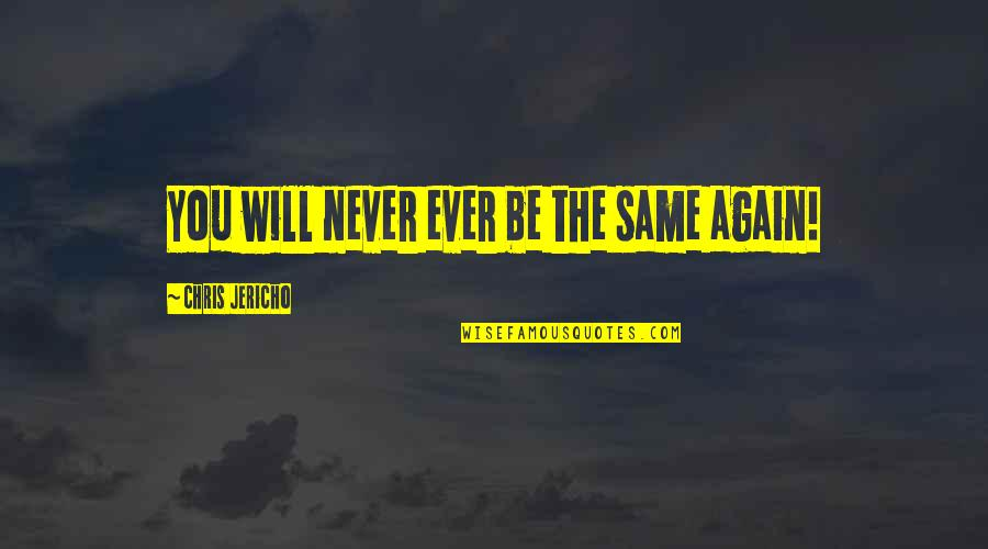 Chris Jericho Quotes By Chris Jericho: You will never ever be the same again!