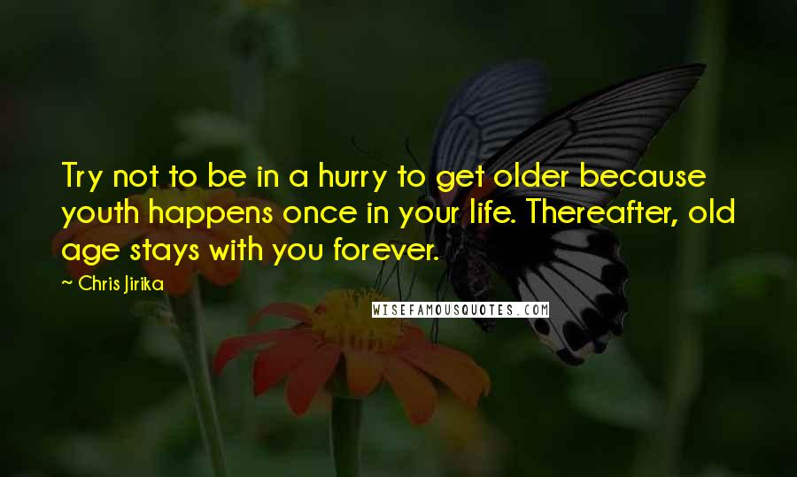 Chris Jirika quotes: Try not to be in a hurry to get older because youth happens once in your life. Thereafter, old age stays with you forever.