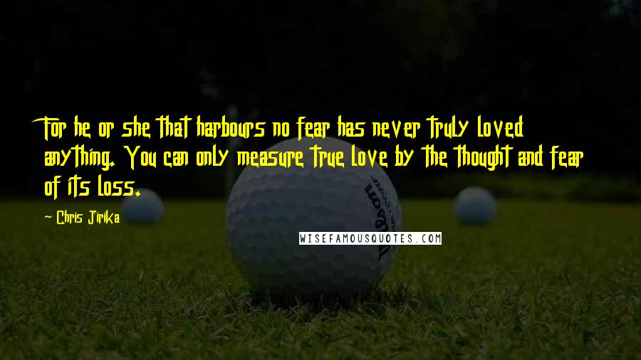 Chris Jirika quotes: For he or she that harbours no fear has never truly loved anything. You can only measure true love by the thought and fear of its loss.
