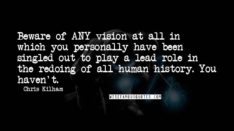 Chris Kilham quotes: Beware of ANY vision at all in which you personally have been singled out to play a lead role in the redoing of all human history. You haven't.