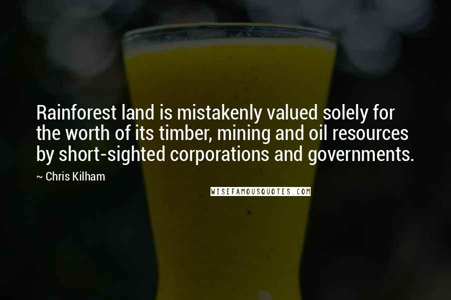 Chris Kilham quotes: Rainforest land is mistakenly valued solely for the worth of its timber, mining and oil resources by short-sighted corporations and governments.