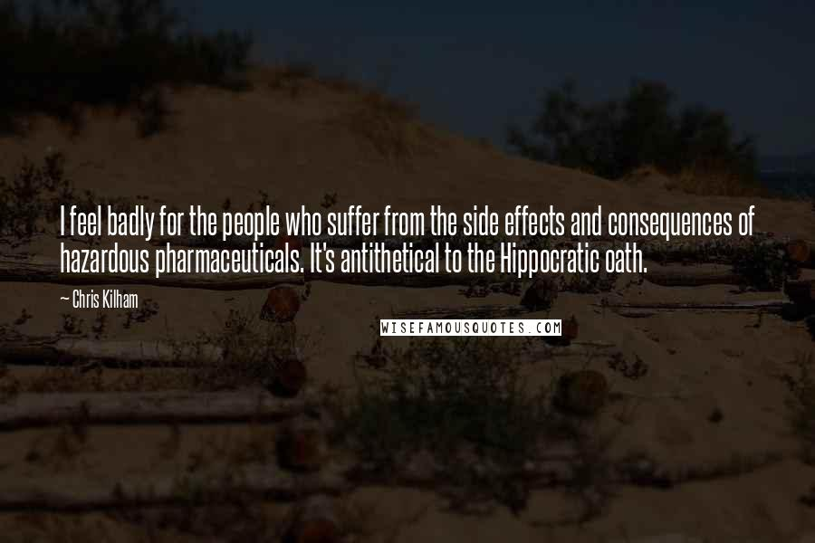 Chris Kilham quotes: I feel badly for the people who suffer from the side effects and consequences of hazardous pharmaceuticals. It's antithetical to the Hippocratic oath.