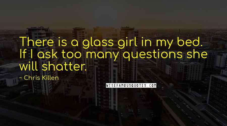 Chris Killen quotes: There is a glass girl in my bed. If I ask too many questions she will shatter.