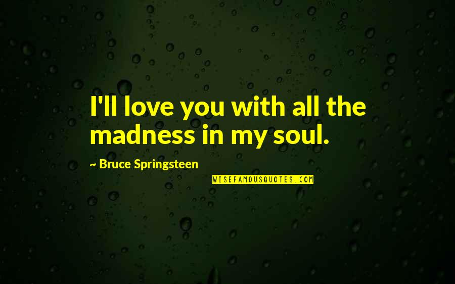 Chris Klug Quotes By Bruce Springsteen: I'll love you with all the madness in