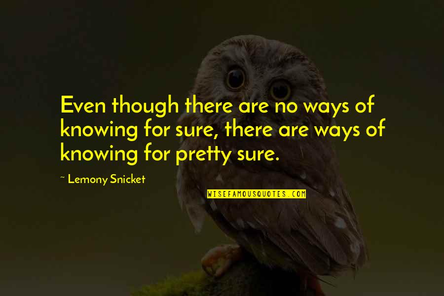 Chris Klug Quotes By Lemony Snicket: Even though there are no ways of knowing
