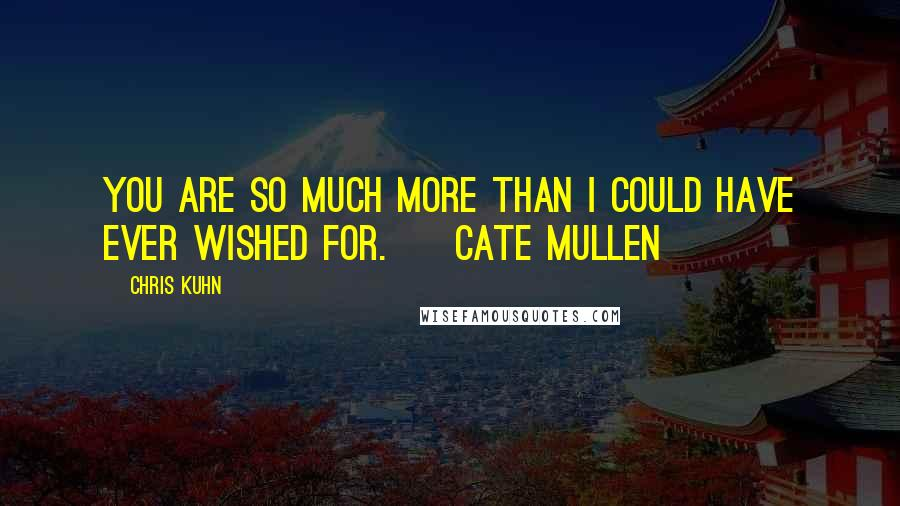 Chris Kuhn quotes: You are so much more than I could have ever wished for. ~ Cate Mullen