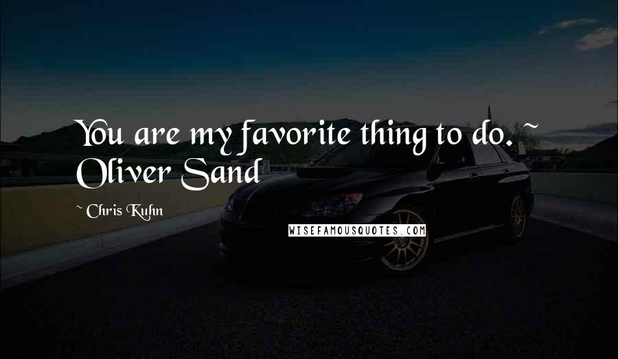 Chris Kuhn quotes: You are my favorite thing to do. ~ Oliver Sand