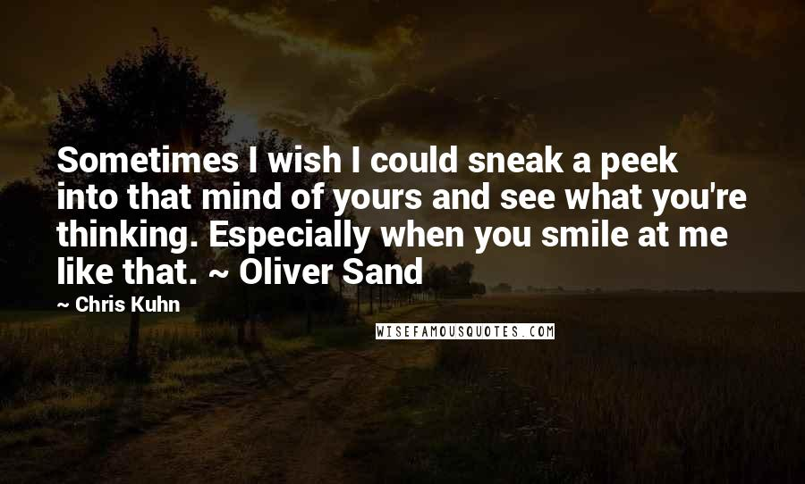 Chris Kuhn quotes: Sometimes I wish I could sneak a peek into that mind of yours and see what you're thinking. Especially when you smile at me like that. ~ Oliver Sand