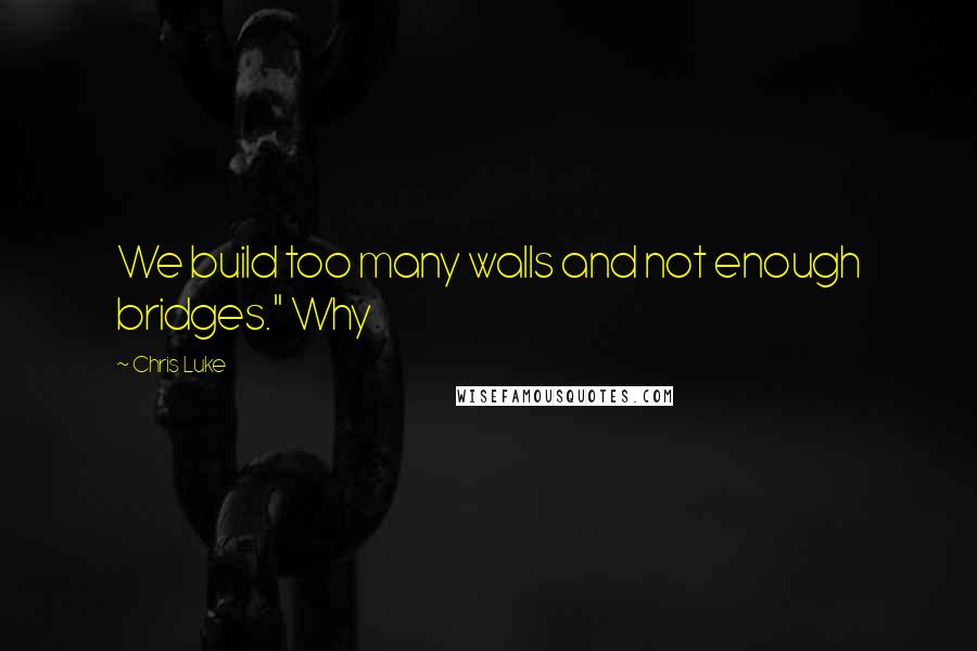 "Chris Luke quotes: We build too many walls and not enough bridges."" Why"