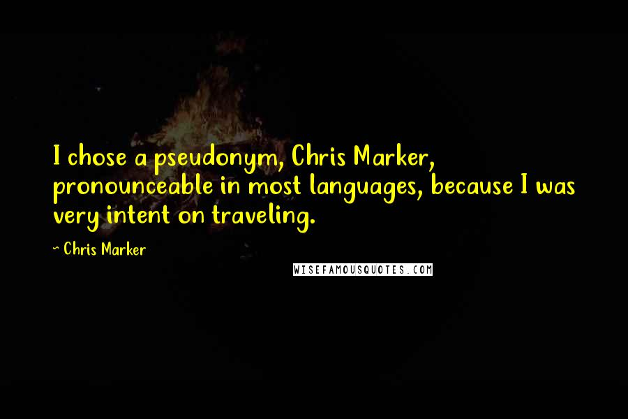 Chris Marker quotes: I chose a pseudonym, Chris Marker, pronounceable in most languages, because I was very intent on traveling.