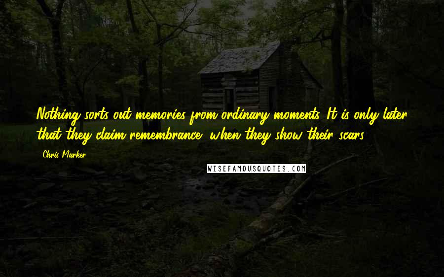 Chris Marker quotes: Nothing sorts out memories from ordinary moments. It is only later that they claim remembrance, when they show their scars.