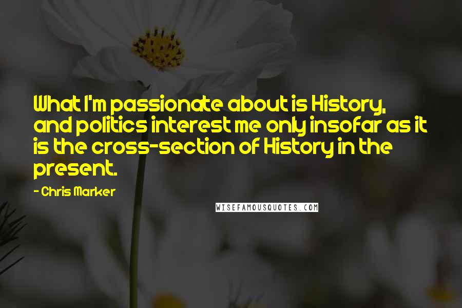 Chris Marker quotes: What I'm passionate about is History, and politics interest me only insofar as it is the cross-section of History in the present.