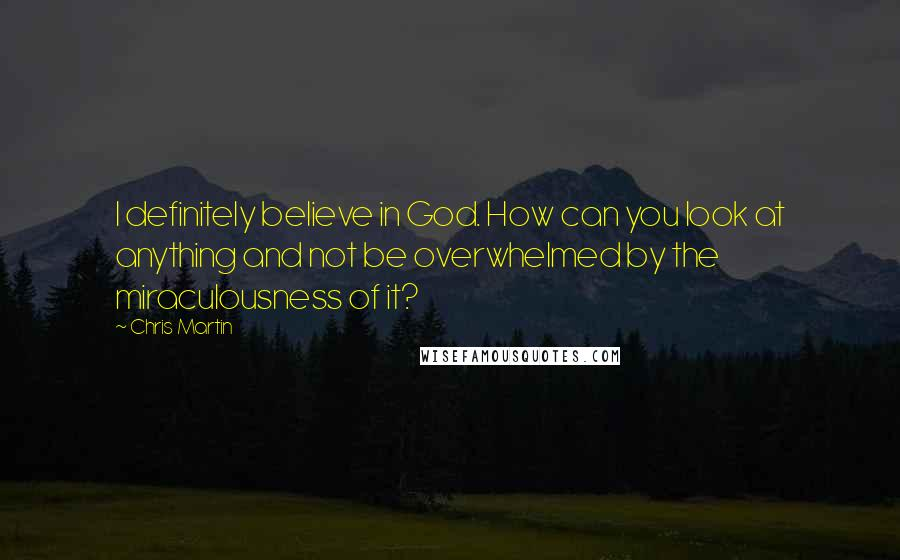 Chris Martin quotes: I definitely believe in God. How can you look at anything and not be overwhelmed by the miraculousness of it?