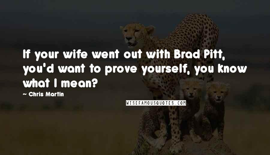 Chris Martin quotes: If your wife went out with Brad Pitt, you'd want to prove yourself, you know what I mean?