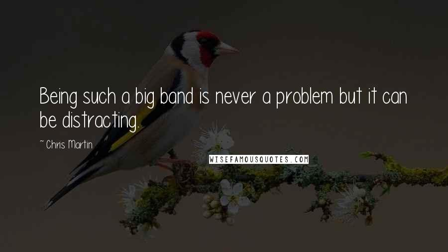 Chris Martin quotes: Being such a big band is never a problem but it can be distracting.