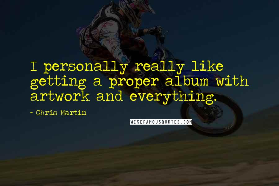 Chris Martin quotes: I personally really like getting a proper album with artwork and everything.