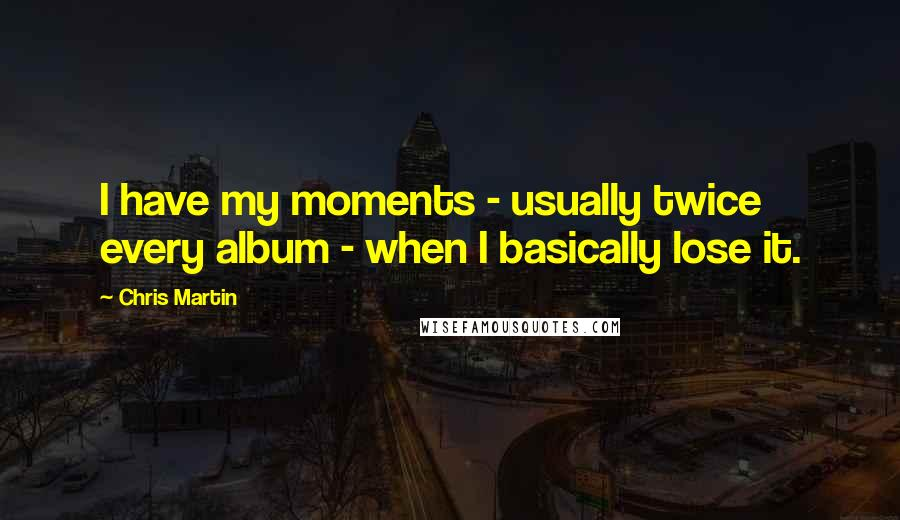 Chris Martin quotes: I have my moments - usually twice every album - when I basically lose it.