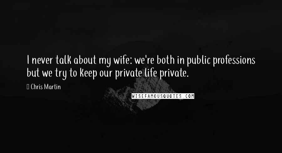 Chris Martin quotes: I never talk about my wife: we're both in public professions but we try to keep our private life private.