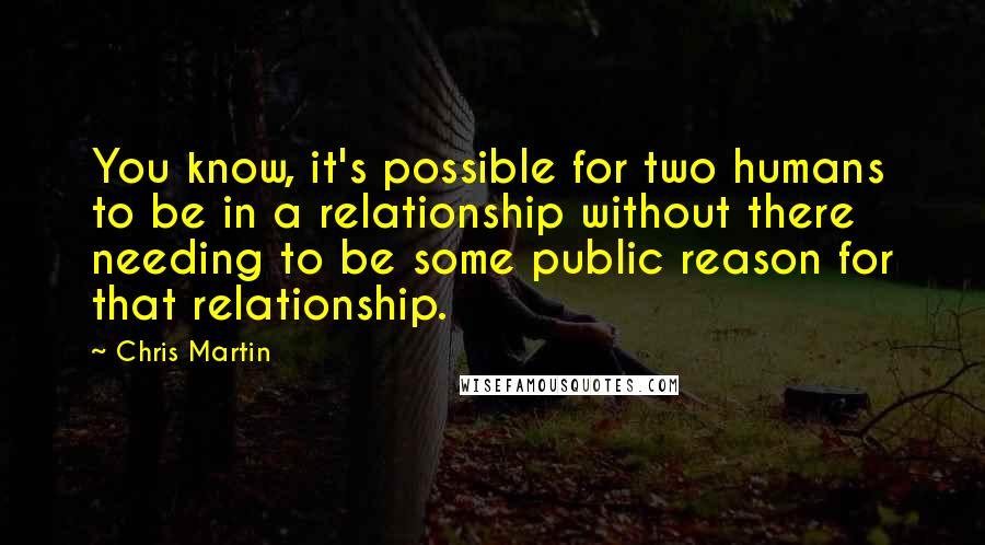 Chris Martin quotes: You know, it's possible for two humans to be in a relationship without there needing to be some public reason for that relationship.