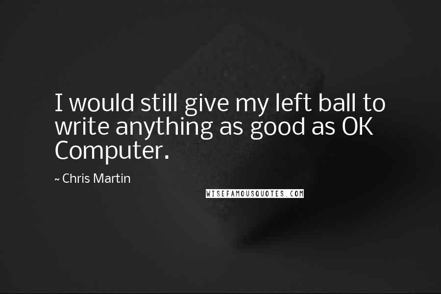 Chris Martin quotes: I would still give my left ball to write anything as good as OK Computer.