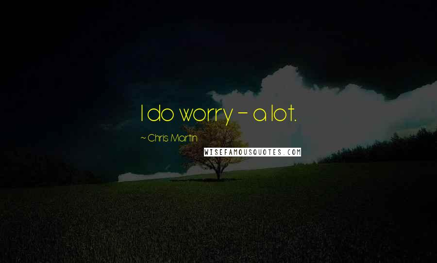 Chris Martin quotes: I do worry - a lot.