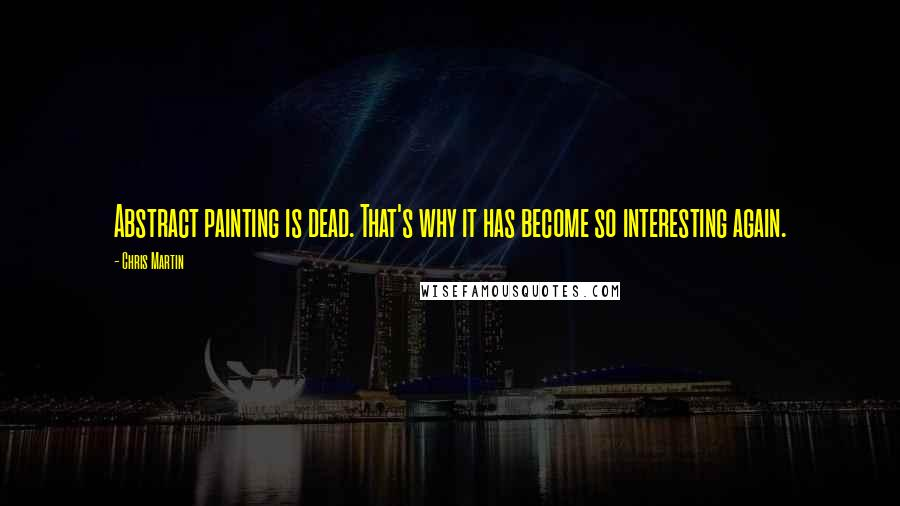 Chris Martin quotes: Abstract painting is dead. That's why it has become so interesting again.