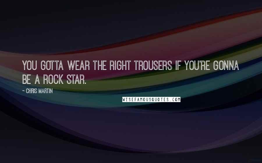Chris Martin quotes: You gotta wear the right trousers if you're gonna be a rock star.