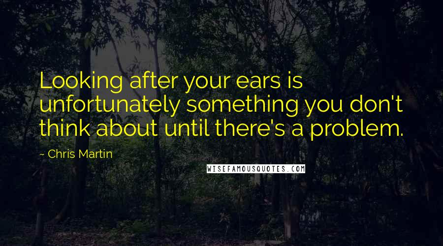Chris Martin quotes: Looking after your ears is unfortunately something you don't think about until there's a problem.