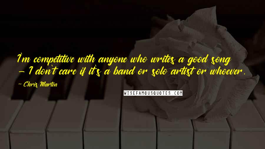 Chris Martin quotes: I'm competitive with anyone who writes a good song - I don't care if it's a band or solo artist or whoever.