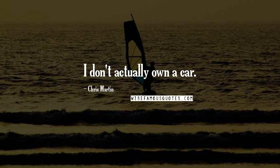 Chris Martin quotes: I don't actually own a car.