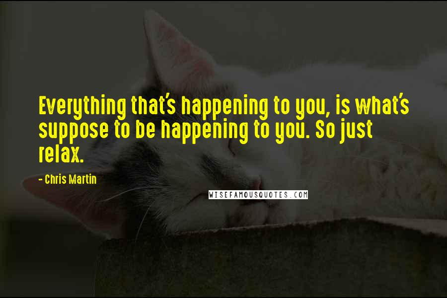Chris Martin quotes: Everything that's happening to you, is what's suppose to be happening to you. So just relax.