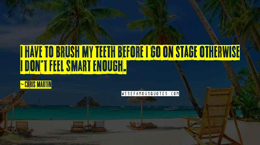 Chris Martin quotes: I have to brush my teeth before I go on stage otherwise I don't feel smart enough.