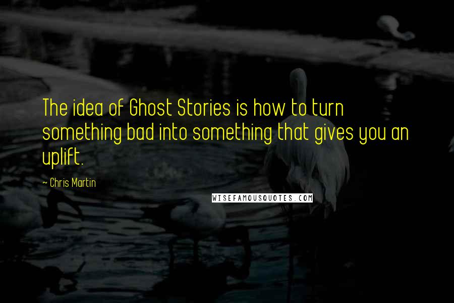 Chris Martin quotes: The idea of Ghost Stories is how to turn something bad into something that gives you an uplift.