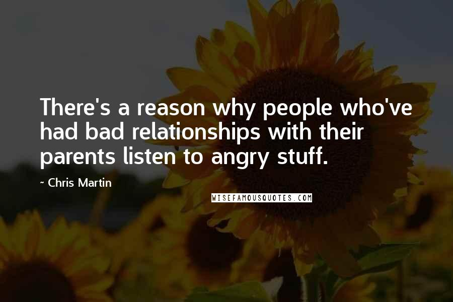 Chris Martin quotes: There's a reason why people who've had bad relationships with their parents listen to angry stuff.