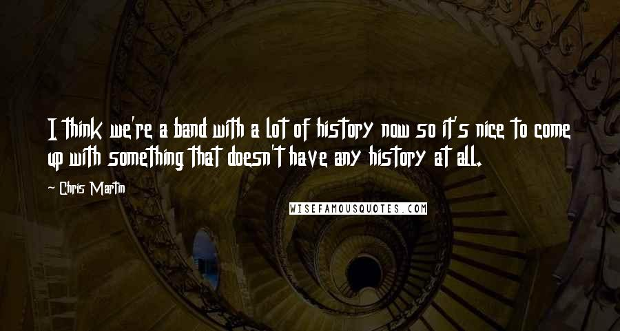 Chris Martin quotes: I think we're a band with a lot of history now so it's nice to come up with something that doesn't have any history at all.