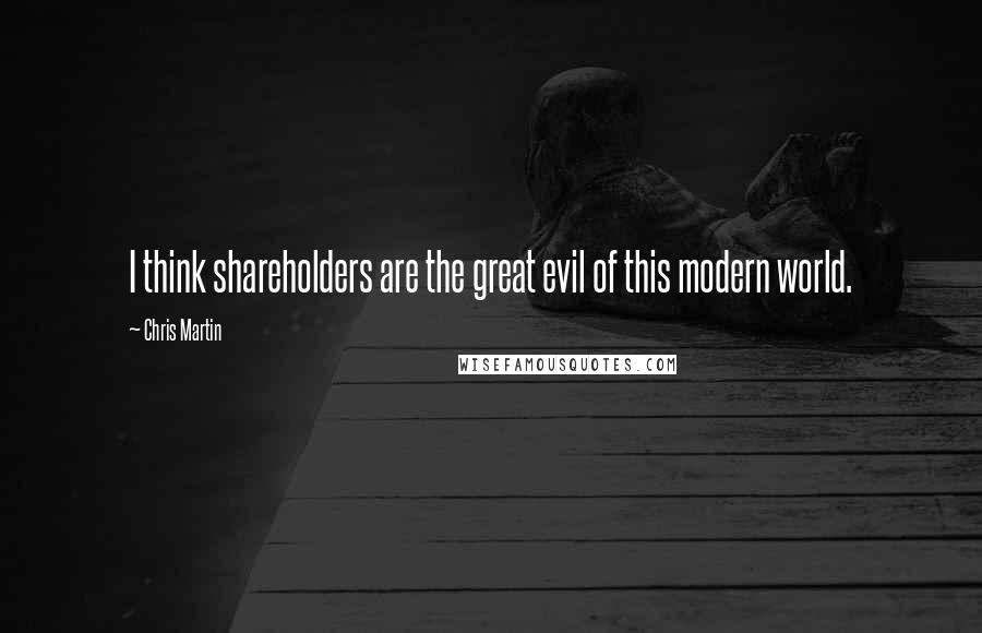 Chris Martin quotes: I think shareholders are the great evil of this modern world.
