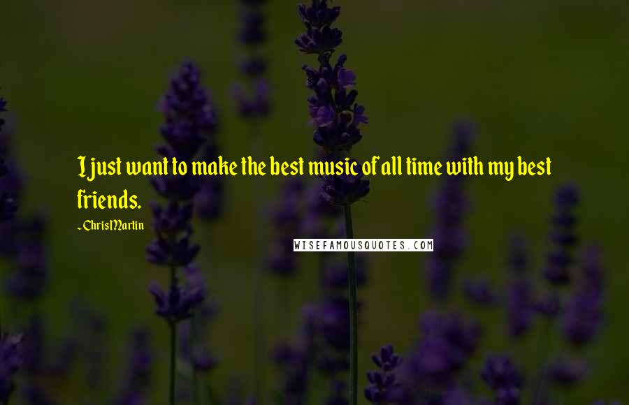 Chris Martin quotes: I just want to make the best music of all time with my best friends.