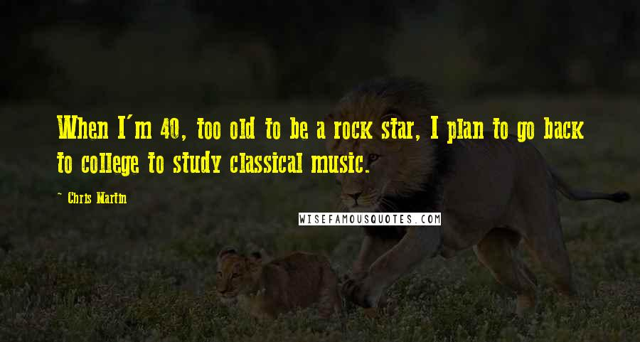 Chris Martin quotes: When I'm 40, too old to be a rock star, I plan to go back to college to study classical music.