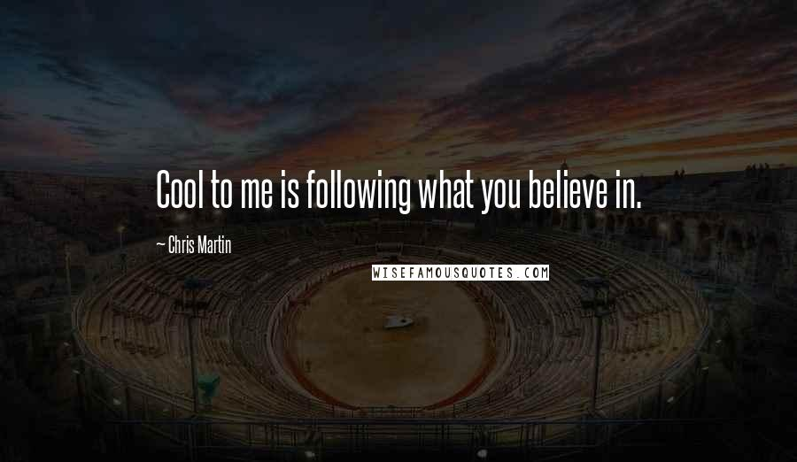 Chris Martin quotes: Cool to me is following what you believe in.