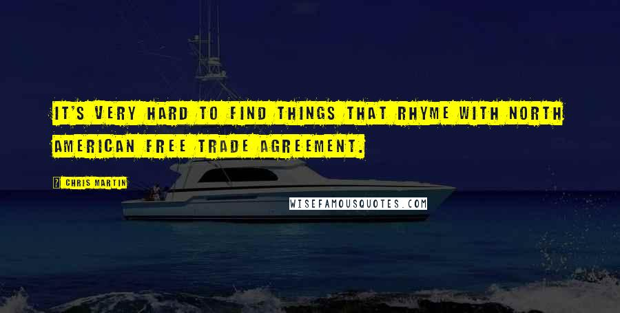 Chris Martin quotes: It's very hard to find things that rhyme with North American Free Trade Agreement.