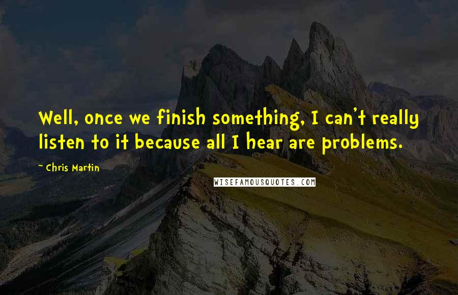 Chris Martin quotes: Well, once we finish something, I can't really listen to it because all I hear are problems.