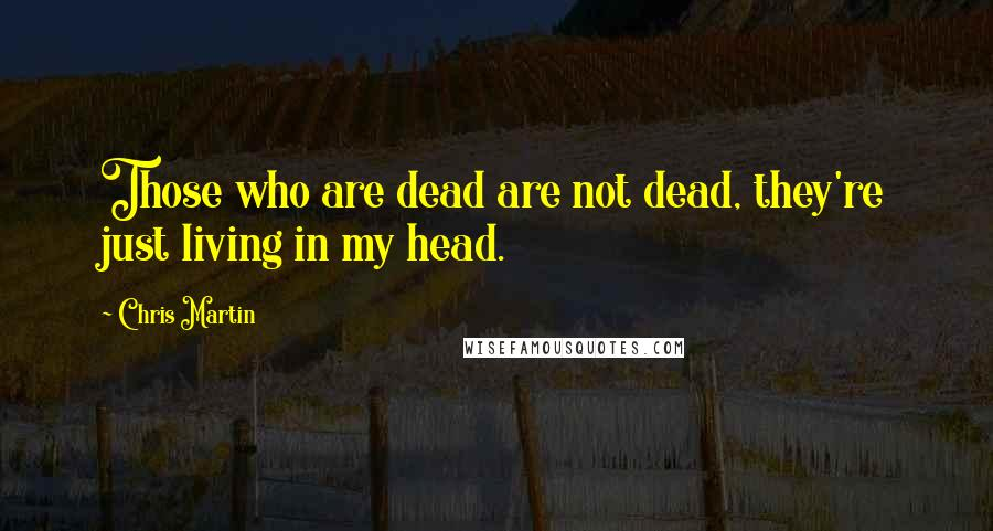Chris Martin quotes: Those who are dead are not dead, they're just living in my head.