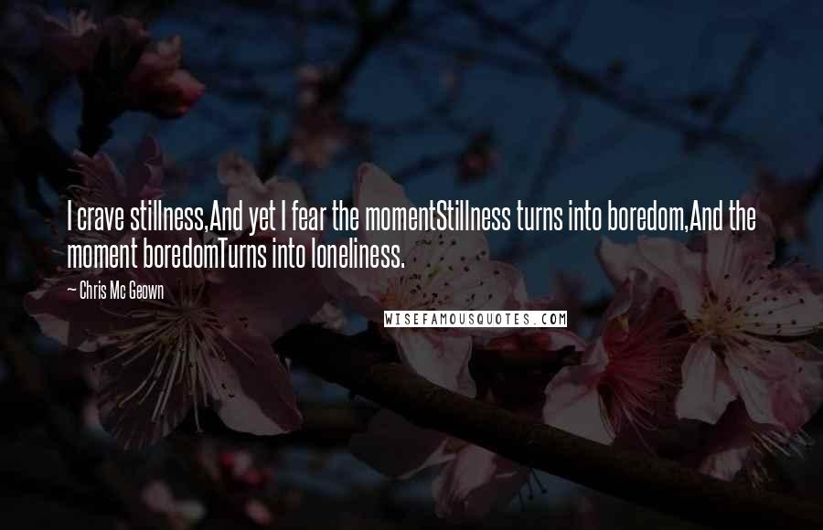 Chris Mc Geown quotes: I crave stillness,And yet I fear the momentStillness turns into boredom,And the moment boredomTurns into loneliness.