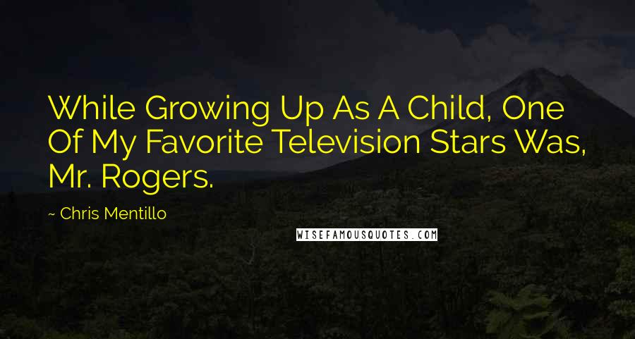 Chris Mentillo quotes: While Growing Up As A Child, One Of My Favorite Television Stars Was, Mr. Rogers.