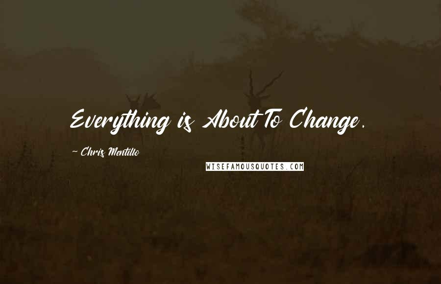 Chris Mentillo quotes: Everything is About To Change.
