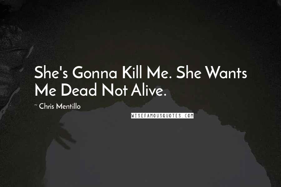 Chris Mentillo quotes: She's Gonna Kill Me. She Wants Me Dead Not Alive.