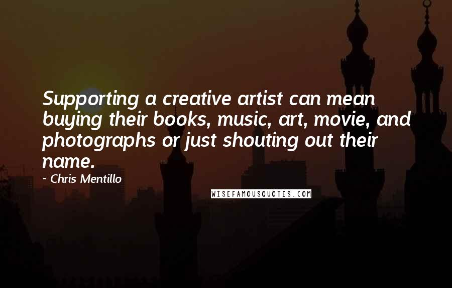 Chris Mentillo quotes: Supporting a creative artist can mean buying their books, music, art, movie, and photographs or just shouting out their name.