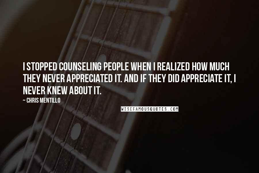 Chris Mentillo quotes: I Stopped Counseling People When I Realized How Much They Never Appreciated It. And If They Did Appreciate It, I Never Knew About It.
