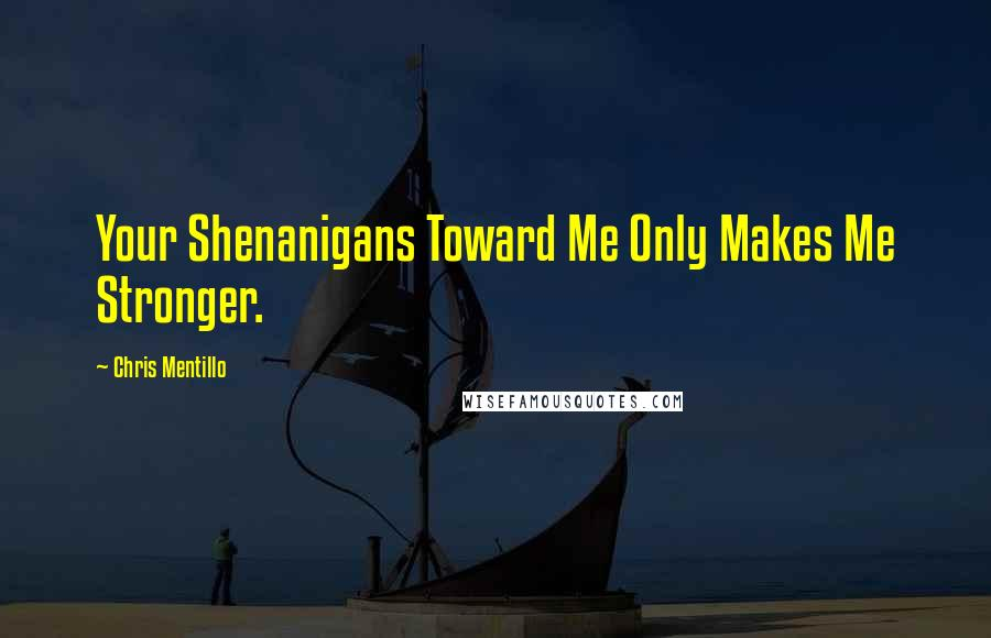 Chris Mentillo quotes: Your Shenanigans Toward Me Only Makes Me Stronger.